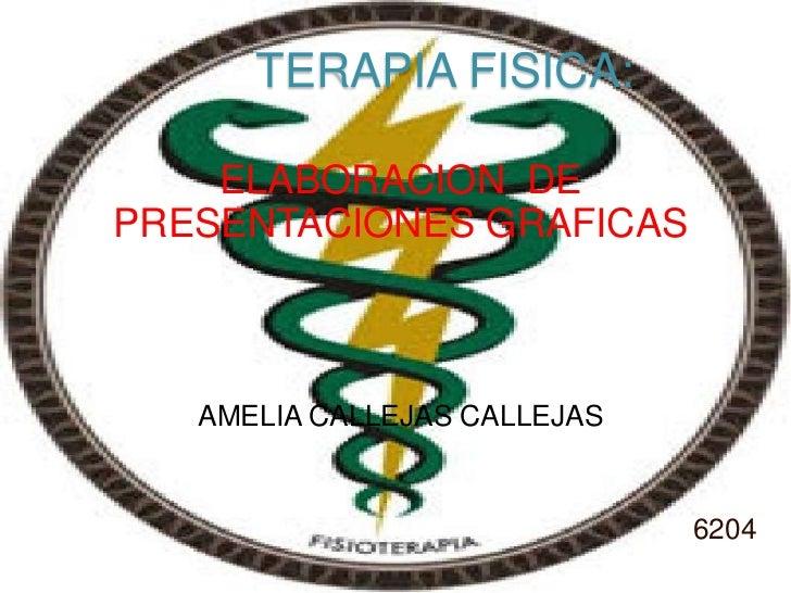 TERAPIA FISICA:<br />ELABORACION  DE PRESENTACIONES GRAFICAS<br />AMELIA CALLEJAS CALLEJAS<br />6204<br />