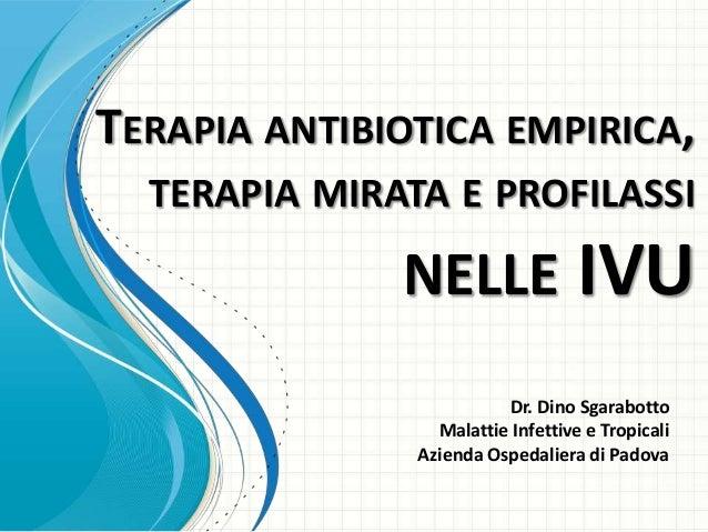TERAPIA ANTIBIOTICA EMPIRICA, TERAPIA MIRATA E PROFILASSI  NELLE IVU Dr. Dino Sgarabotto Malattie Infettive e Tropicali Az...