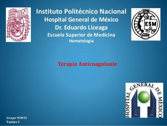 Terapia Anticoagulante Grupo 9CM55 Equipo 2 Instituto Politécnico Nacional Hospital General de México Dr. Eduardo Liceaga ...