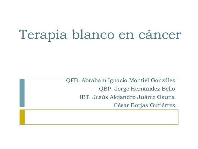 Terapia blanco en cáncer  QFB. Abraham Ignacio Montiel González QBP. Jorge Hernández Bello IBT. Jesús Alejandro Juárez Osu...