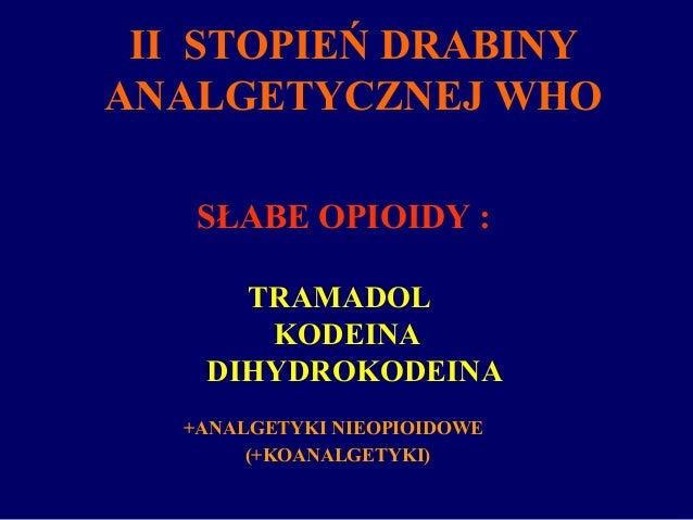 SŁABE OPIOIDY : TRAMADOL KODEINA DIHYDROKODEINA +ANALGETYKI NIEOPIOIDOWE (+KOANALGETYKI) II STOPIEŃ DRABINY ANALGETYCZNEJ ...