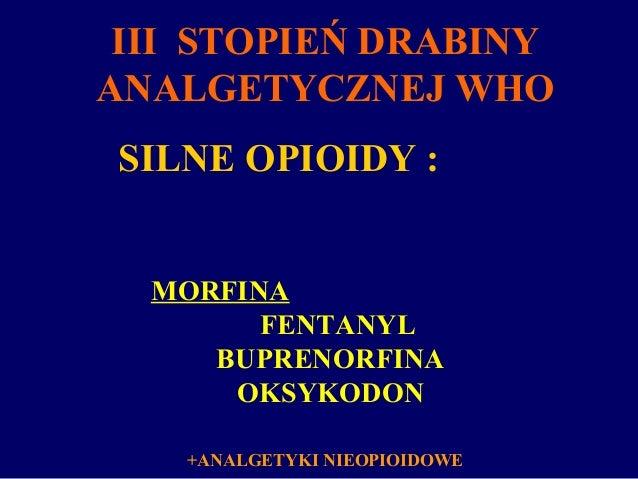 SILNE OPIOIDY : MORFINA FENTANYL BUPRENORFINA OKSYKODON +ANALGETYKI NIEOPIOIDOWE III STOPIEŃ DRABINY ANALGETYCZNEJ WHO