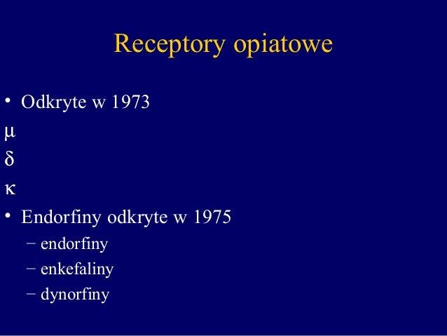 Receptory opiatowe • Odkryte w 1973 µ δ κ • Endorfiny odkryte w 1975 – endorfiny – enkefaliny – dynorfiny