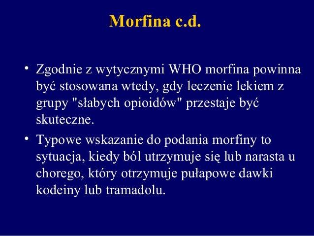 """Morfina c.d. • Zgodnie z wytycznymi WHO morfina powinna być stosowana wtedy, gdy leczenie lekiem z grupy """"słabych opioidów..."""