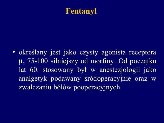 Fentanyl • określany jest jako czysty agonista receptora µ, 75-100 silniejszy od morfiny. Od początku lat 60. stosowany by...