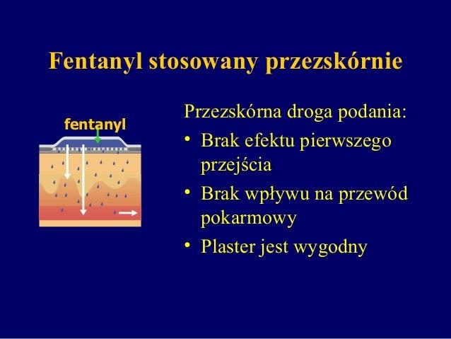 Fentanyl stosowany przezskórnie Przezskórna droga podania: • Brak efektu pierwszego przejścia • Brak wpływu na przewód pok...