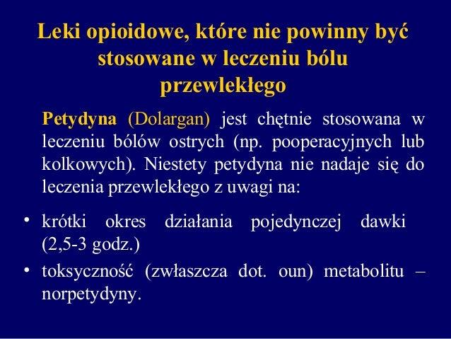 Leki opioidowe, które nie powinny być stosowane w leczeniu bólu przewlekłego Petydyna (Dolargan) jest chętnie stosowana w ...