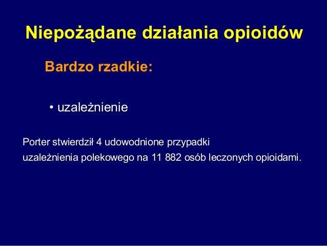 Niepożądane działania opioidów Bardzo rzadkie: • uzależnienie Porter stwierdził 4 udowodnione przypadki uzależnienia polek...