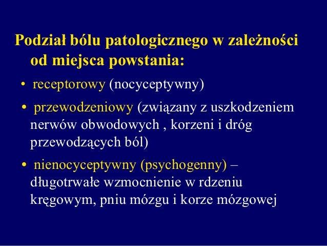 Podział bólu patologicznego w zależności od miejsca powstania: • receptorowy (nocyceptywny) • przewodzeniowy (związany z u...