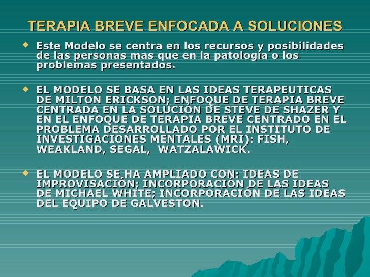 TERAPIA BREVE ENFOCADA A SOLUCIONES <ul><li>Este Modelo se centra en los recursos y posibilidades de las personas mas que ...