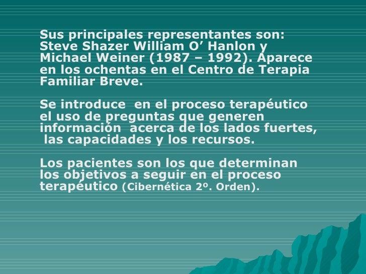 Sus principales representantes son: Steve Shazer William O' Hanlon y Michael Weiner (1987 – 1992). Aparece en los ochentas...