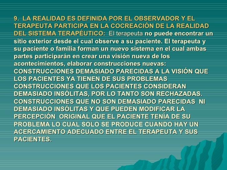 9.  LA REALIDAD ES DEFINIDA POR EL OBSERVADOR Y EL TERAPEUTA PARTICIPA EN LA COCREACIÓN DE LA REALIDAD DEL SISTEMA TERAPÉU...