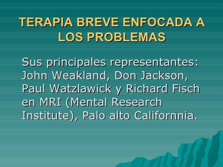 TERAPIA BREVE ENFOCADA A LOS PROBLEMAS <ul><li>Sus principales representantes: John Weakland, Don Jackson, Paul Watzlawick...