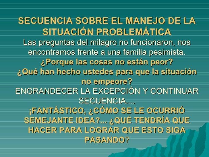 SECUENCIA SOBRE EL MANEJO DE LA SITUACIÓN PROBLEMÁTICA Las preguntas del milagro no funcionaron, nos encontramos frente a ...