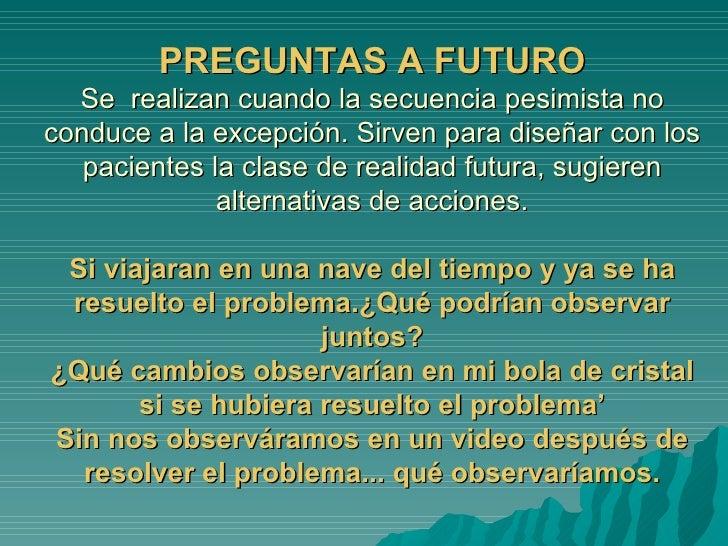 PREGUNTAS A FUTURO Se  realizan cuando la secuencia pesimista no conduce a la excepción. Sirven para diseñar con los pacie...