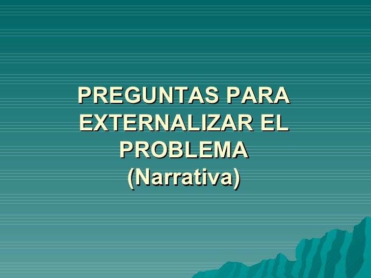 PREGUNTAS PARA EXTERNALIZAR EL PROBLEMA (Narrativa)