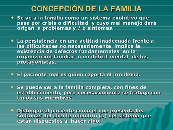 CONCEPCIÓN DE LA FAMILIA <ul><li>Se ve a la familia como un sistema evolutivo que pasa por crisis o dificultad  y cuyo mal...