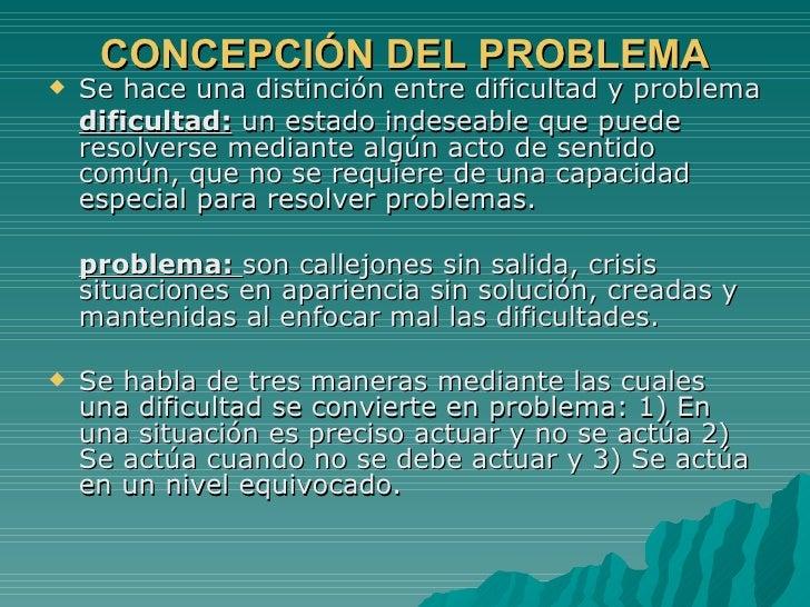 CONCEPCIÓN DEL PROBLEMA <ul><li>Se hace una distinción entre dificultad y problema </li></ul><ul><li>dificultad:  un estad...