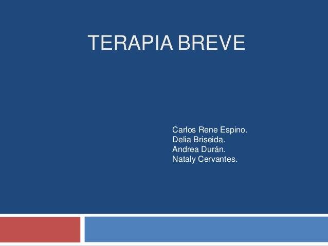 TERAPIA BREVE Carlos Rene Espino. Delia Briseida. Andrea Durán. Nataly Cervantes.