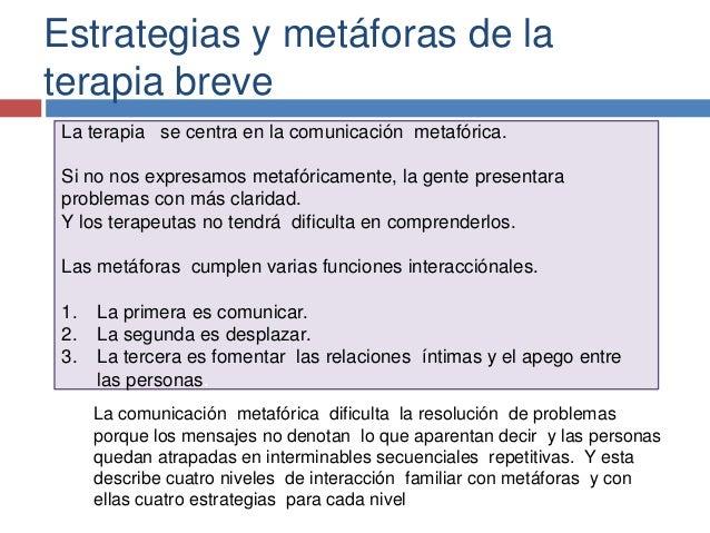 Estrategias y metáforas de la terapia breve La terapia se centra en la comunicación metafórica. Si no nos expresamos metaf...