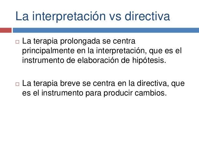La interpretación vs directiva  La terapia prolongada se centra principalmente en la interpretación, que es el instrument...