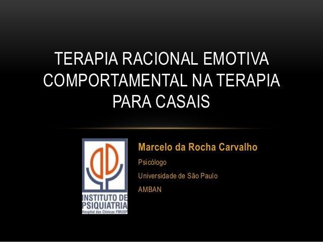 TERAPIA RACIONAL EMOTIVA COMPORTAMENTAL NA TERAPIA PARA CASAIS Marcelo da Rocha Carvalho Psicólogo Universidade de São Pau...