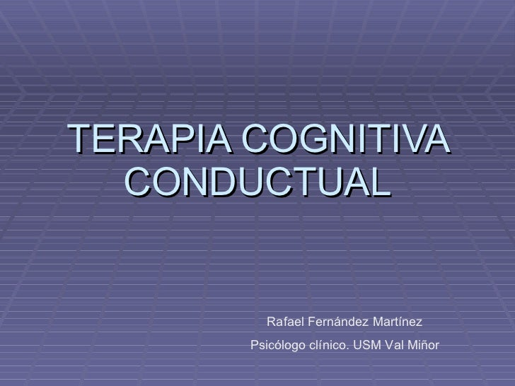 TERAPIA COGNITIVA CONDUCTUAL Rafael Fernández Martínez Psicólogo clínico. USM Val Miñor