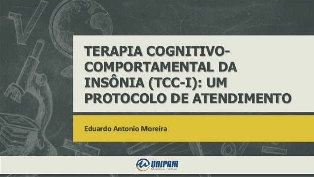 TERAPIA COGNITIVO- COMPORTAMENTAL DA INSÔNIA (TCC-I): UM PROTOCOLO DE ATENDIMENTO Eduardo Antonio Moreira