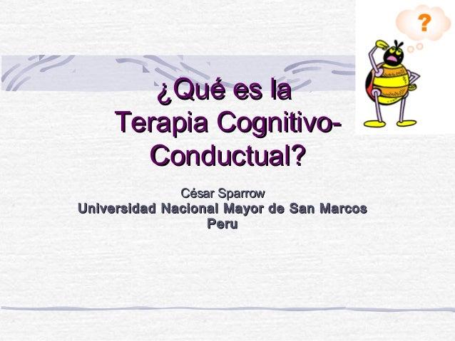 ¿Qué es la     Terapia Cognitivo-       Conductual?                César SparrowU niversidad N acional M ayor de S an M ar...
