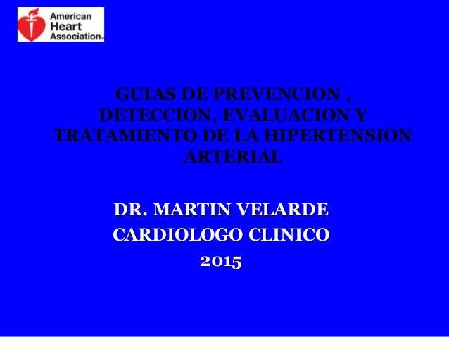 GUIAS DE PREVENCION , DETECCION, EVALUACION Y TRATAMIENTO DE LA HIPERTENSION ARTERIAL DR. MARTIN VELARDE CARDIOLOGO CLINIC...