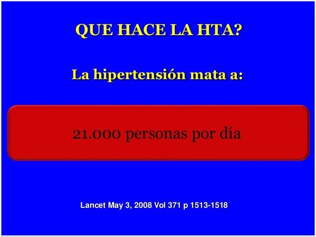 Lancet May 3, 2008 Vol 371 p 1513-1518 La hipertensión mata a: 21.000 personas por día QUE HACE LA HTA?