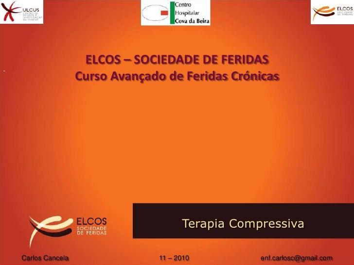 ELCOS – SOCIEDADE DE FERIDAS<br />Curso Avançado de Feridas Crónicas<br />Terapia Compressiva <br />Carlos Cancela       ...