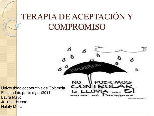 TERAPIA DE ACEPTACIÓN Y COMPROMISO Universidad cooperativa de Colombia Facultad de psicología (2014) Laura Mayo Jennifer H...