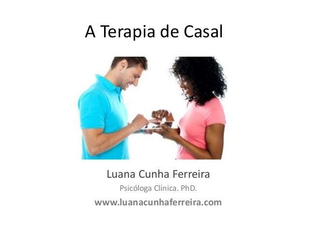 A Terapia de Casal  Luana Cunha Ferreira Psicóloga Clínica. PhD.  www.luanacunhaferreira.com