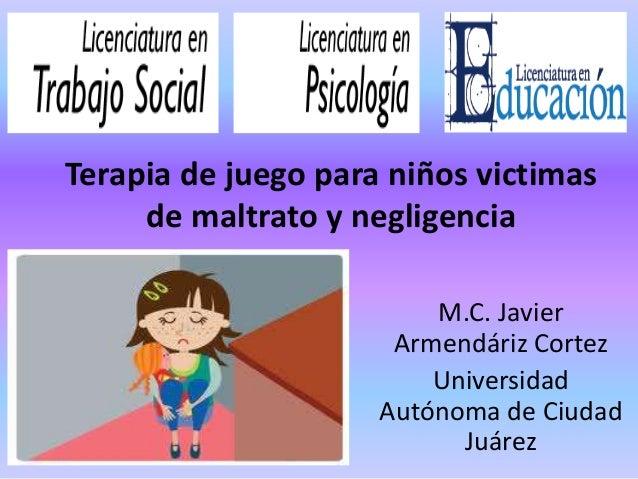 Terapia de juego para niños victimasde maltrato y negligenciaM.C. JavierArmendáriz CortezUniversidadAutónoma de CiudadJuárez