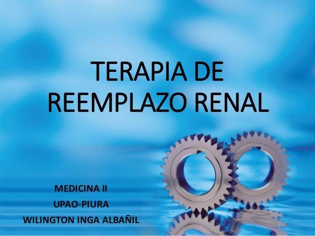 TERAPIA DE REEMPLAZO RENAL  MEDICINA II  UPAO-PIURA  WILINGTON INGA ALBAÑIL