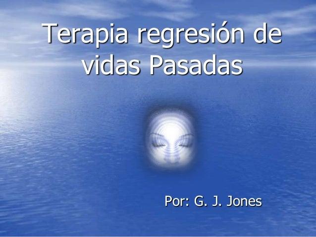 Por: G. J. Jones Terapia regresión de vidas Pasadas