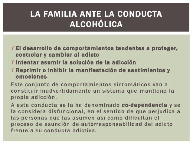  El desarrollo de comportamientos tendentes a proteger, controlar y cambiar al adicto  Intentar asumir la solución de la...