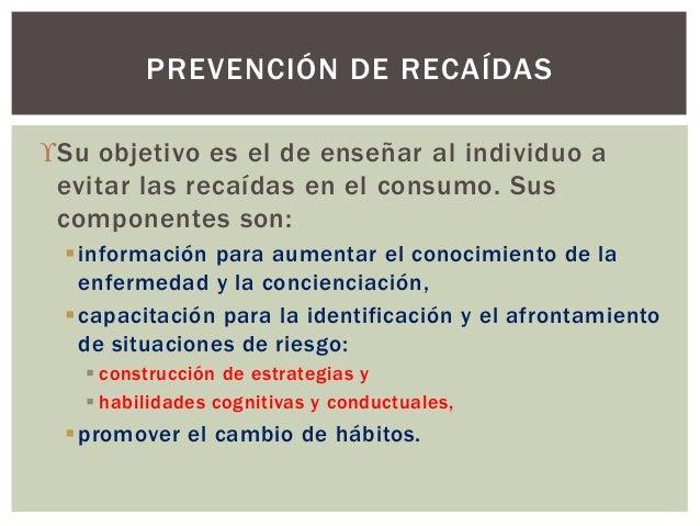 Su objetivo es el de enseñar al individuo a evitar las recaídas en el consumo. Sus componentes son: información para aum...