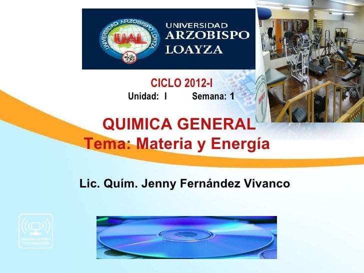 CICLO 2012-I       Unidad: I    Semana: 1  QUIMICA GENERALTema: Materia y EnergíaLic. Quím. Jenny Fernández Vivanco