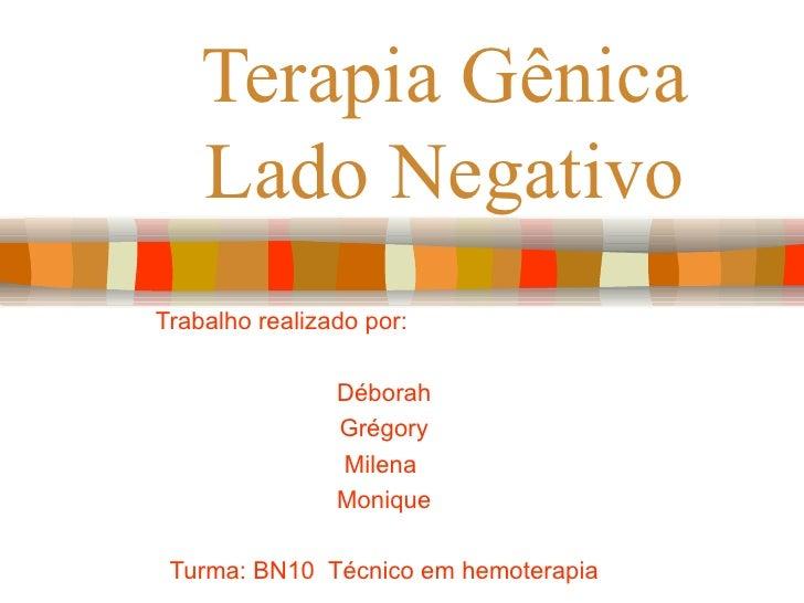 Terapia Gênica Lado Negativo Trabalho realizado por:  Déborah Grégory Milena  Monique Turma: BN10  Técnico em hemoterapia