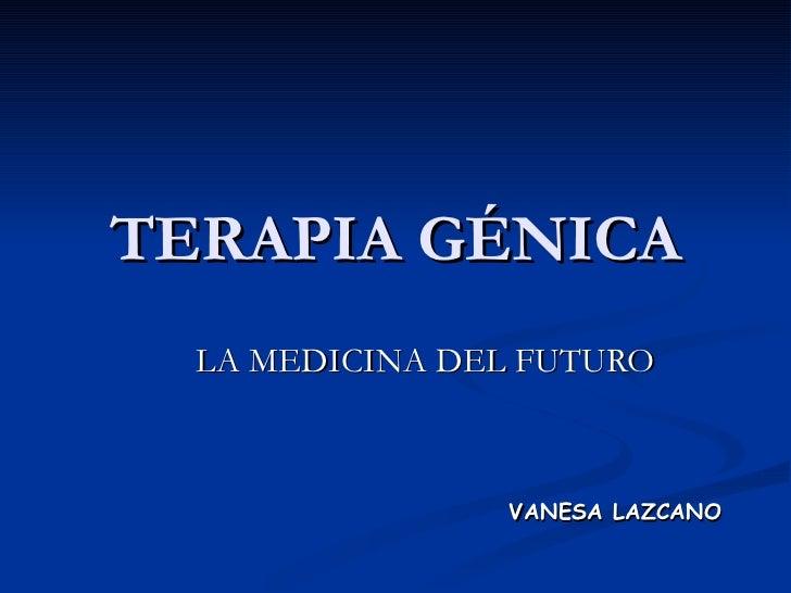 TERAPIA GÉNICA LA MEDICINA DEL FUTURO VANESA LAZCANO