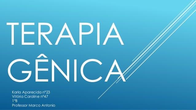 TERAPIA  GÊNICA  Karla Aparecida nº23  Vitória Caroline nº47  1ºB  Professor Marco Antonio