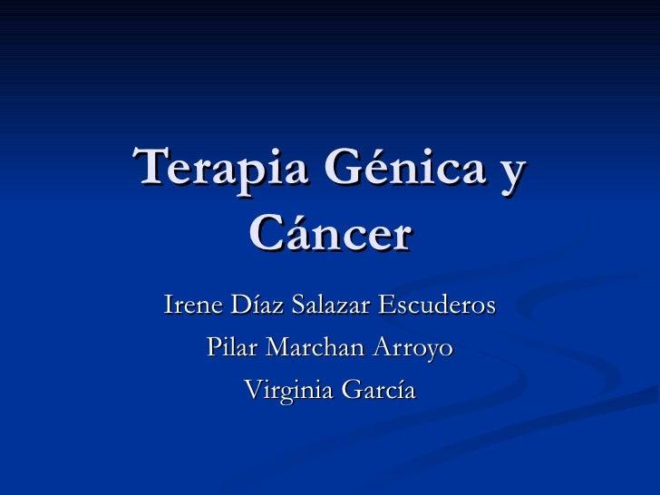 Terapia Génica y Cáncer Irene Díaz Salazar Escuderos Pilar Marchan Arroyo Virginia García