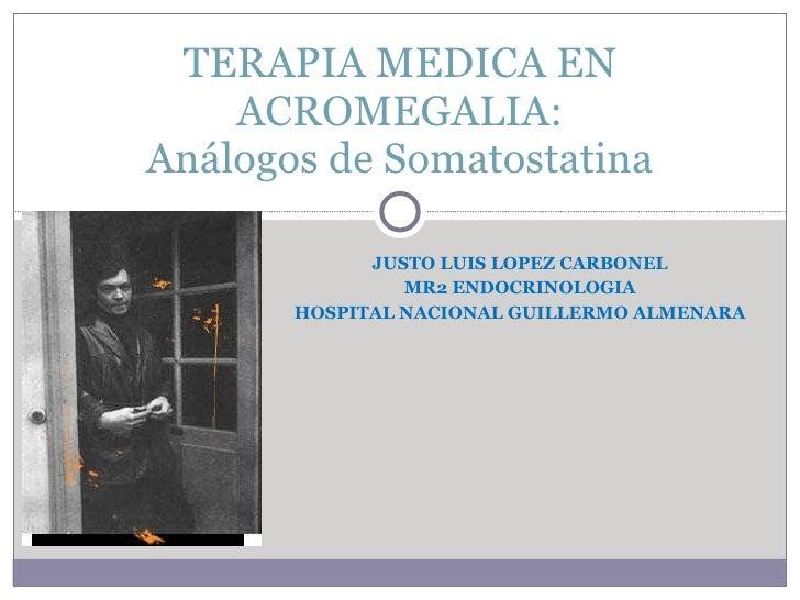 JUSTO LUIS LOPEZ CARBONEL MR2 ENDOCRINOLOGIA HOSPITAL NACIONAL GUILLERMO ALMENARA TERAPIA MEDICA EN ACROMEGALIA: Análogos ...