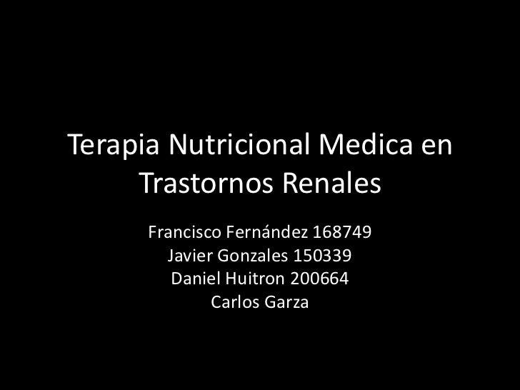 Terapia Nutricional Medica en     Trastornos Renales      Francisco Fernández 168749        Javier Gonzales 150339        ...