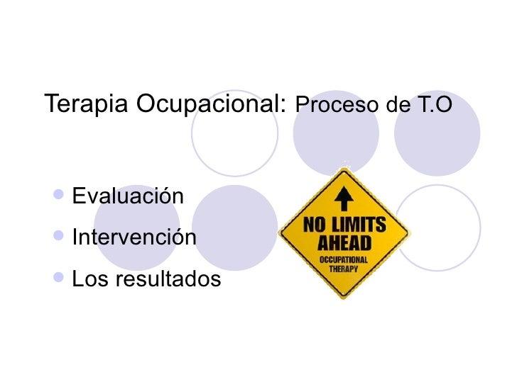 Terapia Ocupacional: Proceso de T.O   Evaluación   Intervención   Los resultados