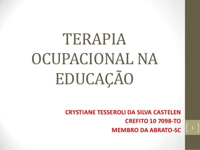TERAPIAOCUPACIONAL NA  EDUCAÇÃO   CRYSTIANE TESSEROLI DA SILVA CASTELEN                      CREFITO 10 7098-TO           ...