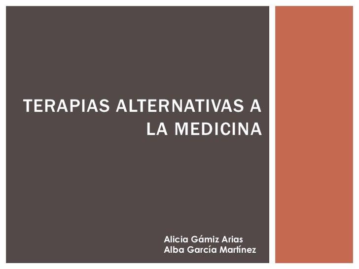 TERAPIAS ALTERNATIVAS A            LA MEDICINA             Alicia Gámiz Arias             Alba García Martínez