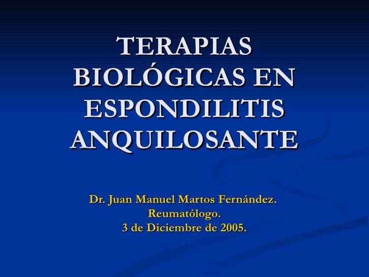 TERAPIAS BIOLÓGICAS EN ESPONDILITIS ANQUILOSANTE Dr. Juan Manuel Martos Fernández.  Reumatólogo. 3 de Diciembre de 2005.